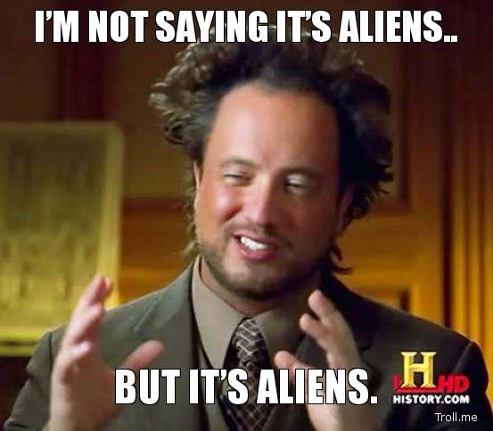[Image: im-not-saying-its-aliens-but-its-aliens.jpg]